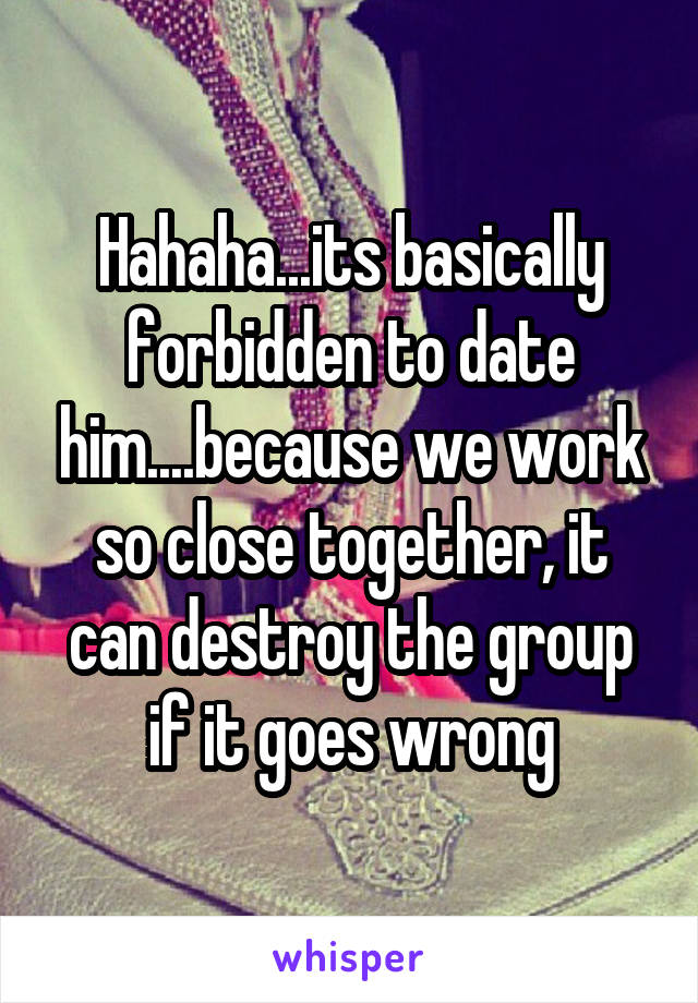 Hahaha...its basically forbidden to date him....because we work so close together, it can destroy the group if it goes wrong