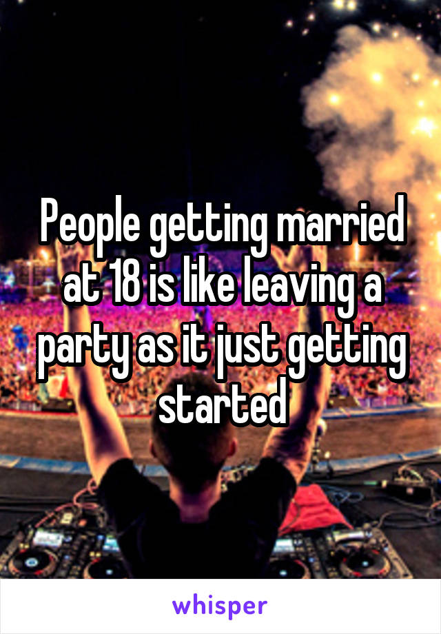 People getting married at 18 is like leaving a party as it just getting started