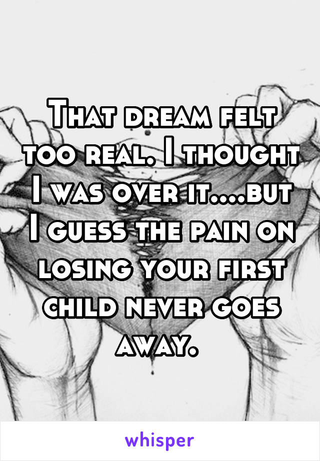 That dream felt too real. I thought I was over it....but I guess the pain on losing your first child never goes away.
