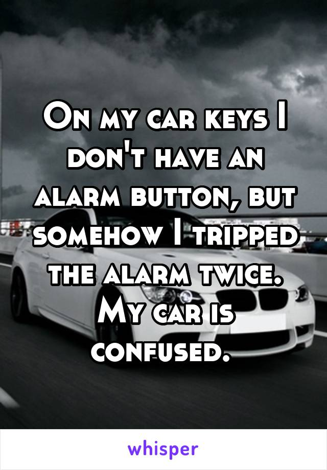 On my car keys I don't have an alarm button, but somehow I tripped the alarm twice. My car is confused.