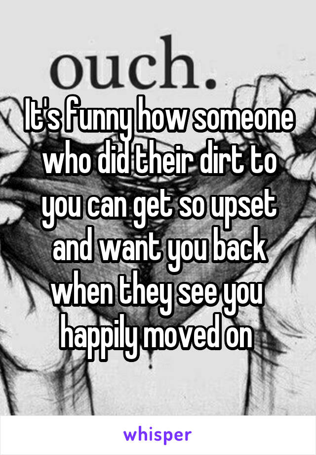 It's funny how someone who did their dirt to you can get so upset and want you back when they see you  happily moved on