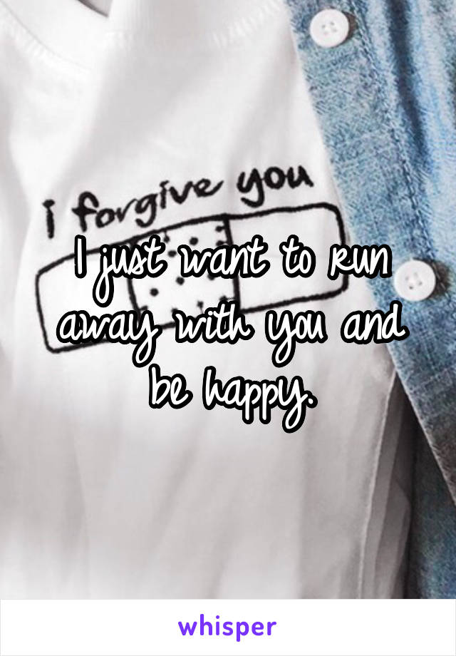 I just want to run away with you and be happy.