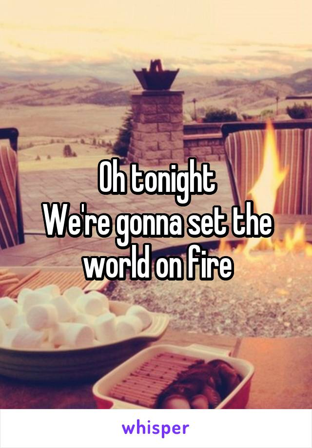 Oh tonight We're gonna set the world on fire
