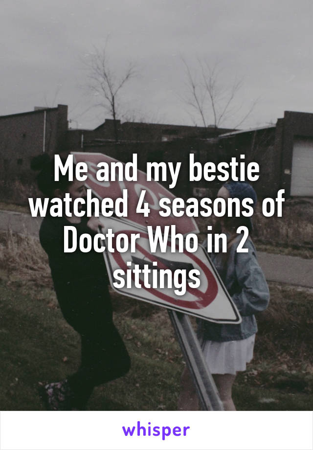 Me and my bestie watched 4 seasons of Doctor Who in 2 sittings