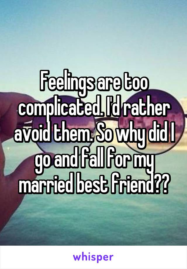 Feelings are too complicated. I'd rather avoid them. So why did I go and fall for my married best friend??