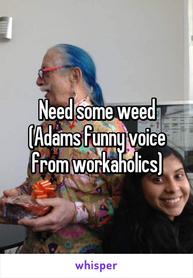 Need some weed (Adams funny voice from workaholics)