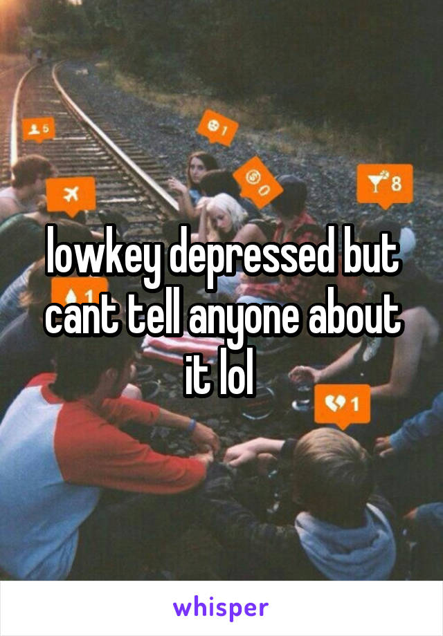 lowkey depressed but cant tell anyone about it lol