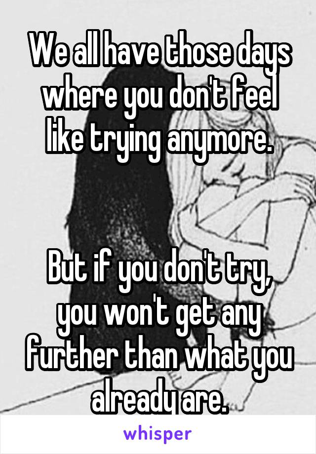 We all have those days where you don't feel like trying anymore.   But if you don't try, you won't get any further than what you already are.