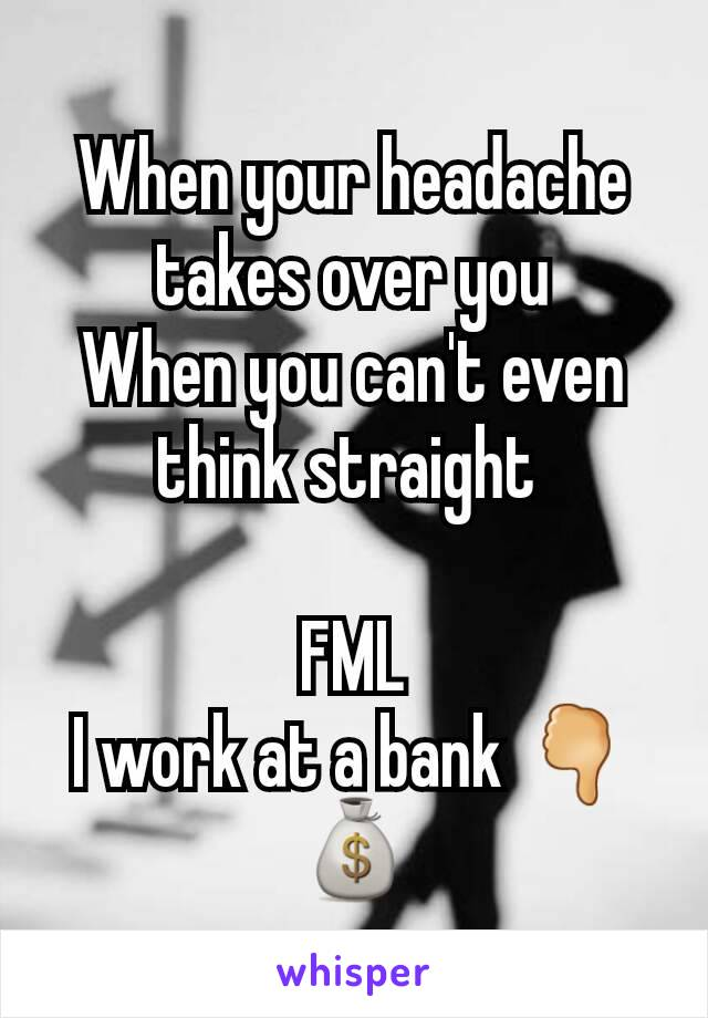 When your headache takes over you When you can't even think straight   FML I work at a bank 🖓💰