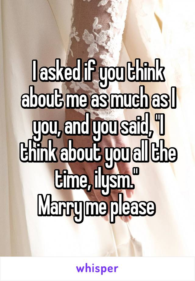 """I asked if you think about me as much as I you, and you said, """"I think about you all the time, ilysm.""""  Marry me please"""