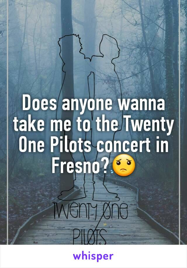 Does anyone wanna take me to the Twenty One Pilots concert in Fresno?😟
