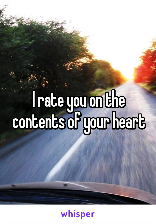 I rate you on the contents of your heart