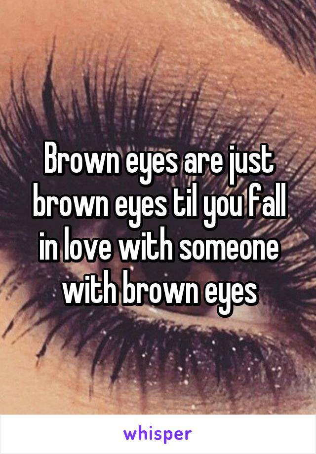 Brown eyes are just brown eyes til you fall in love with someone with brown eyes