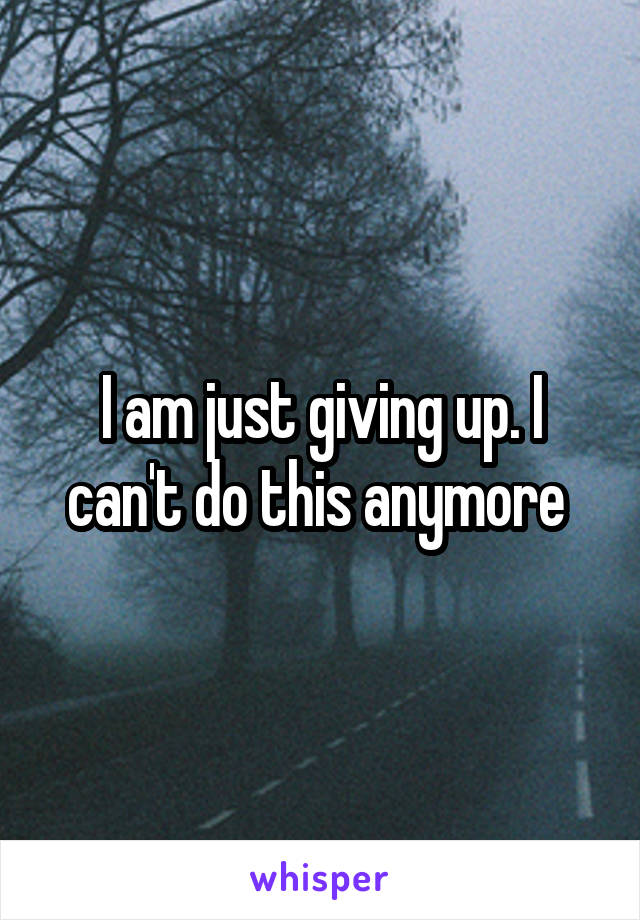 I am just giving up. I can't do this anymore