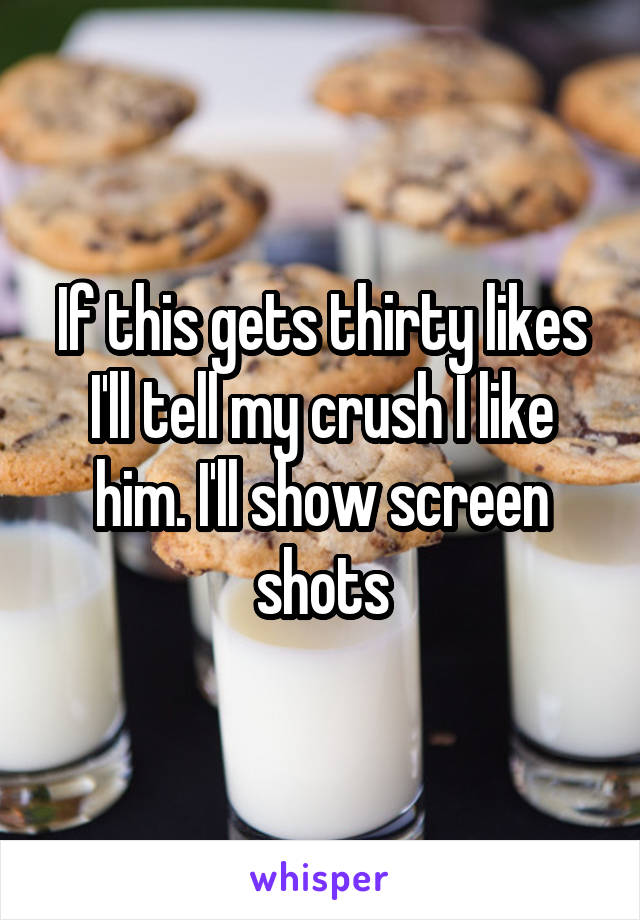 If this gets thirty likes I'll tell my crush I like him. I'll show screen shots