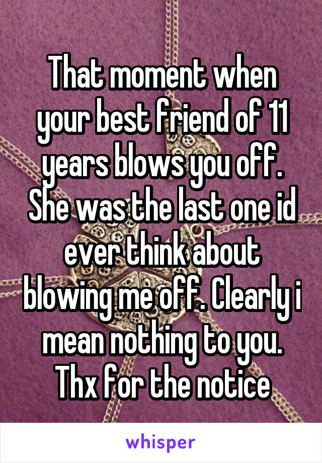 That moment when your best friend of 11 years blows you off. She was the last one id ever think about blowing me off. Clearly i mean nothing to you. Thx for the notice