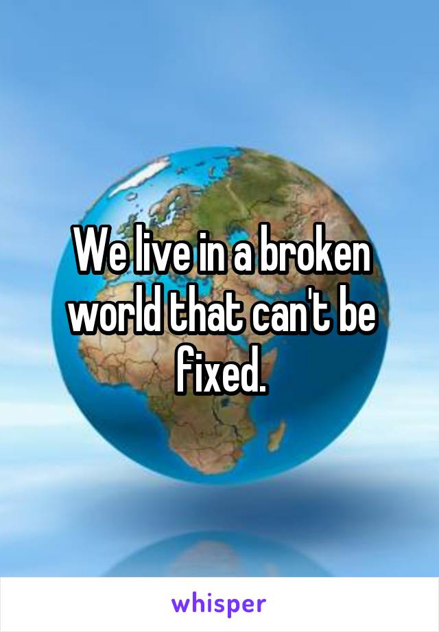 We live in a broken world that can't be fixed.