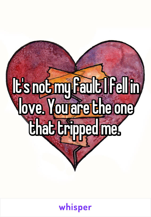 It's not my fault I fell in love. You are the one that tripped me.
