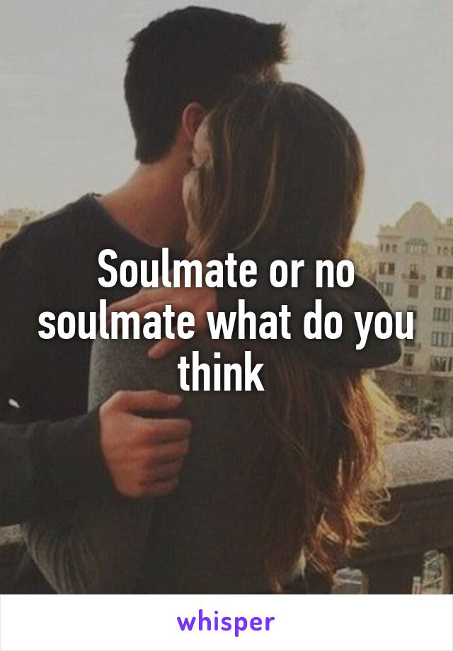 Soulmate or no soulmate what do you think