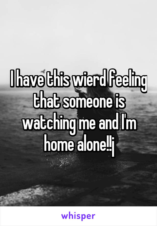 I have this wierd feeling that someone is watching me and I'm home alone!!j