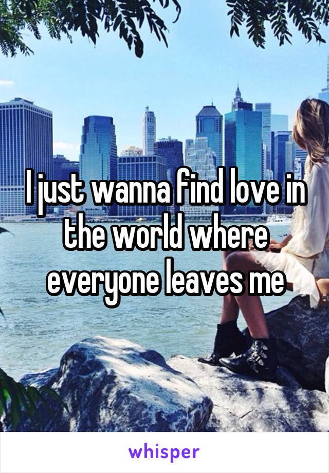 I just wanna find love in the world where everyone leaves me