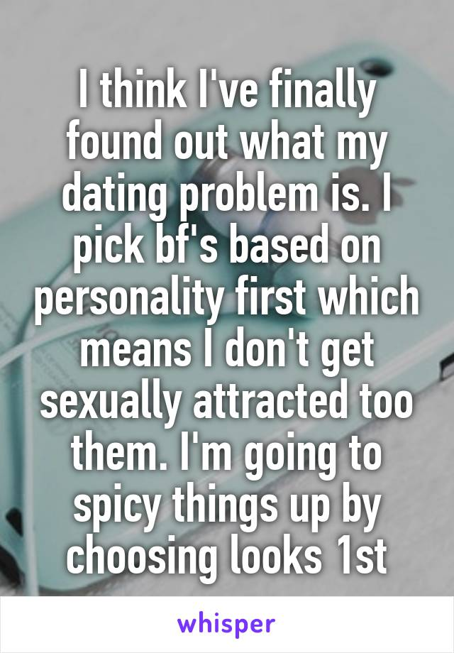 I think I've finally found out what my dating problem is. I pick bf's based on personality first which means I don't get sexually attracted too them. I'm going to spicy things up by choosing looks 1st