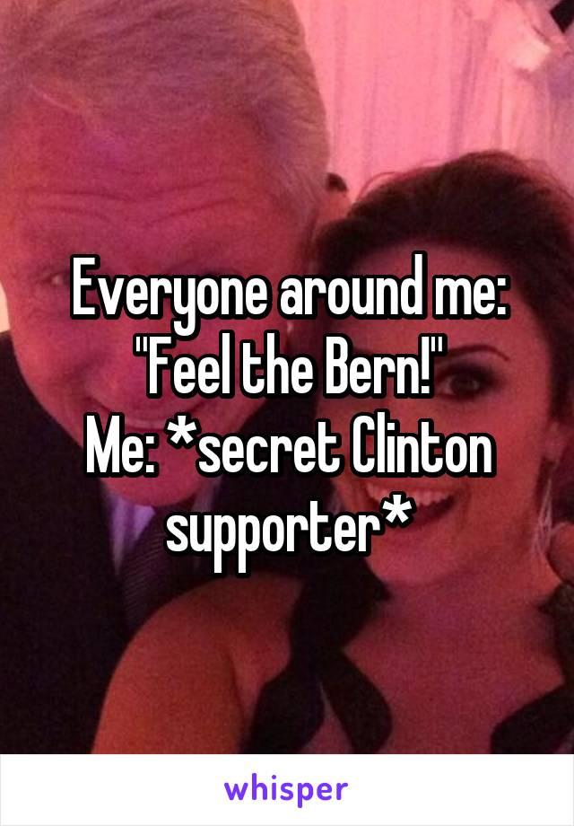 "Everyone around me: ""Feel the Bern!"" Me: *secret Clinton supporter*"