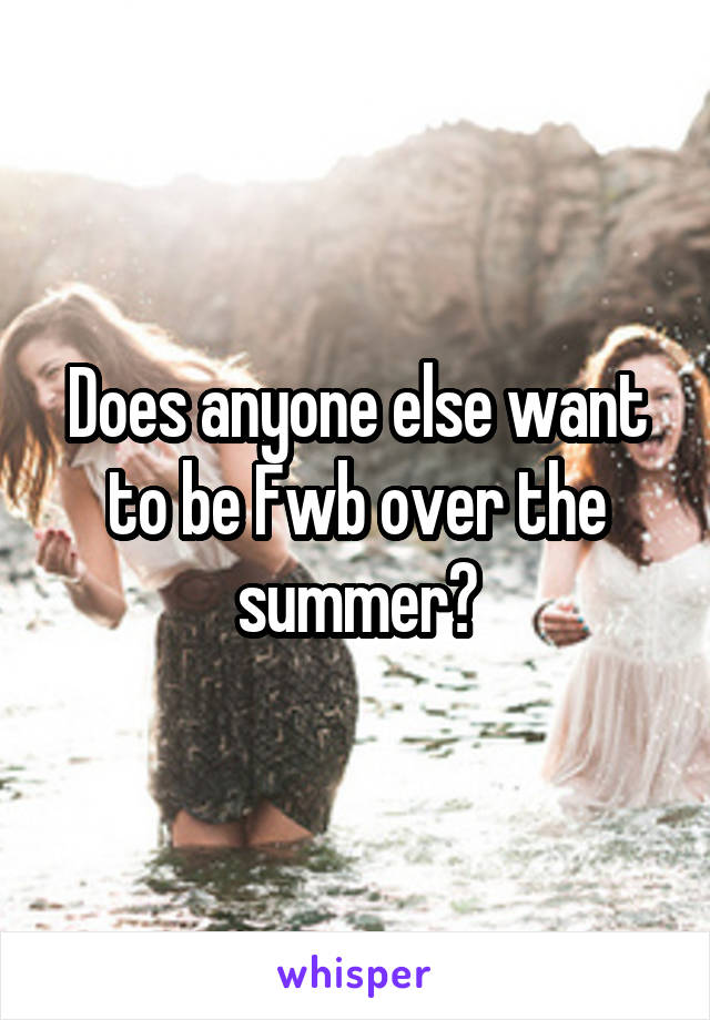 Does anyone else want to be Fwb over the summer?