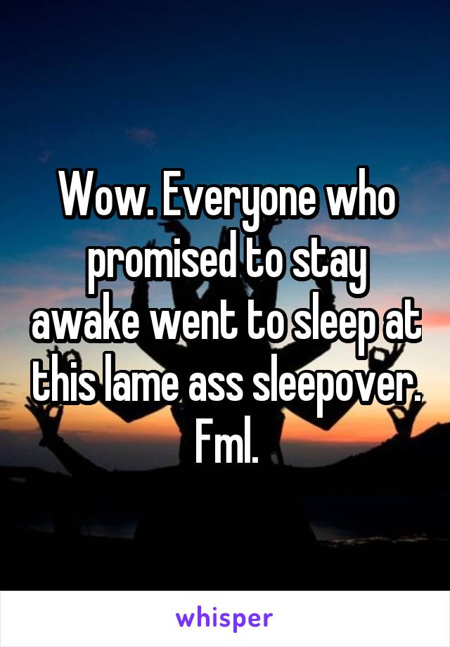 Wow. Everyone who promised to stay awake went to sleep at this lame ass sleepover. Fml.