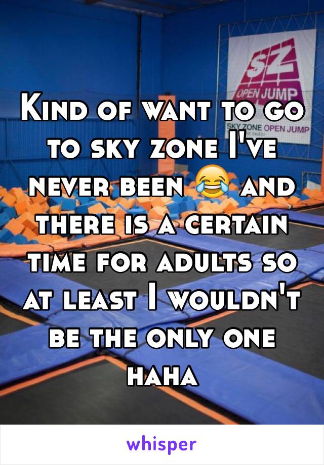 Kind of want to go to sky zone I've never been 😂 and there is a certain time for adults so at least I wouldn't be the only one haha
