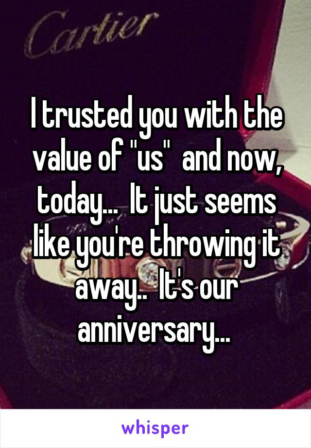 """I trusted you with the value of """"us""""  and now, today...  It just seems like you're throwing it away..  It's our anniversary..."""