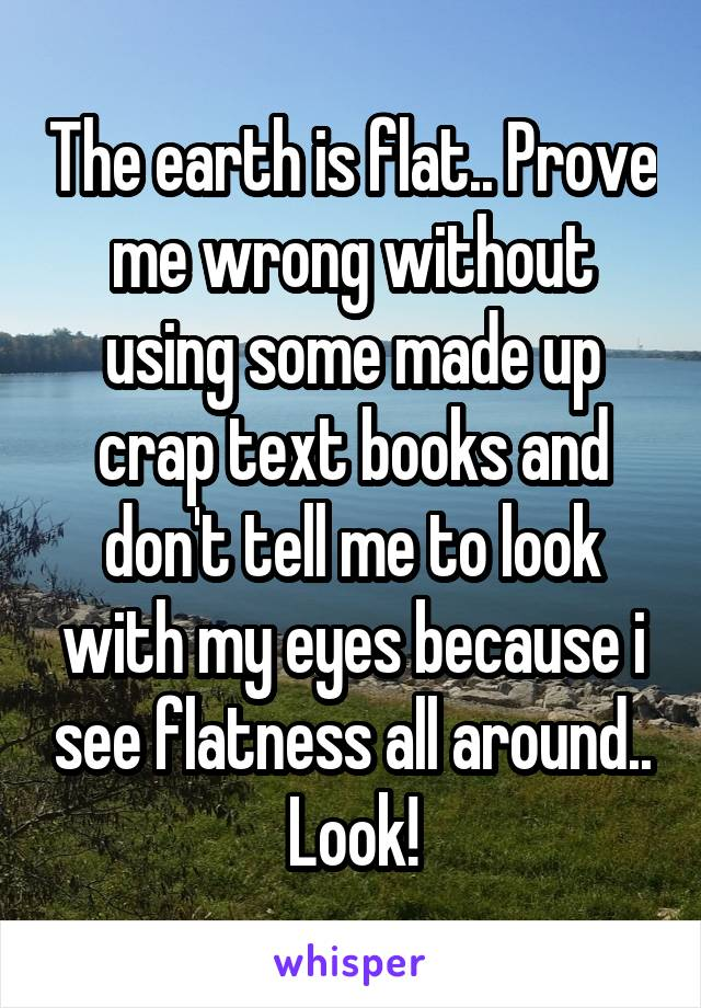 The earth is flat.. Prove me wrong without using some made up crap text books and don't tell me to look with my eyes because i see flatness all around.. Look!