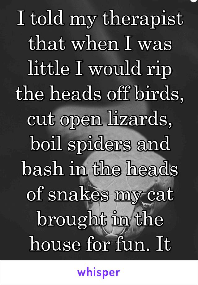 I told my therapist that when I was little I would rip the heads off birds, cut open lizards, boil spiders and bash in the heads of snakes my cat brought in the house for fun. It didn't go so well.