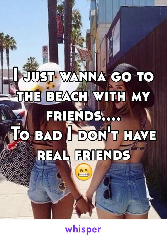 I just wanna go to the beach with my friends....  To bad I don't have real friends  😁