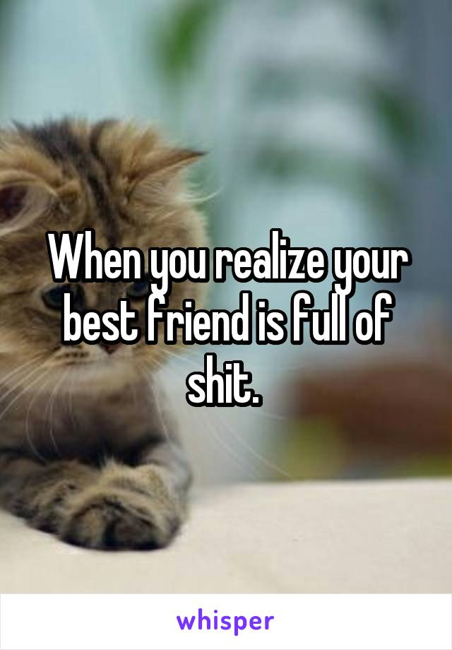 When you realize your best friend is full of shit.