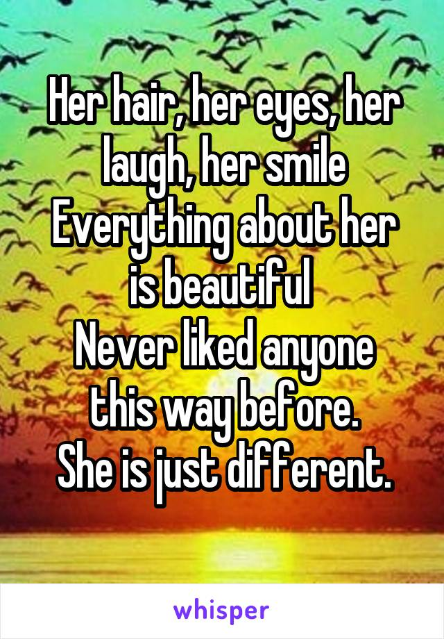 Her hair, her eyes, her laugh, her smile Everything about her is beautiful  Never liked anyone this way before. She is just different.