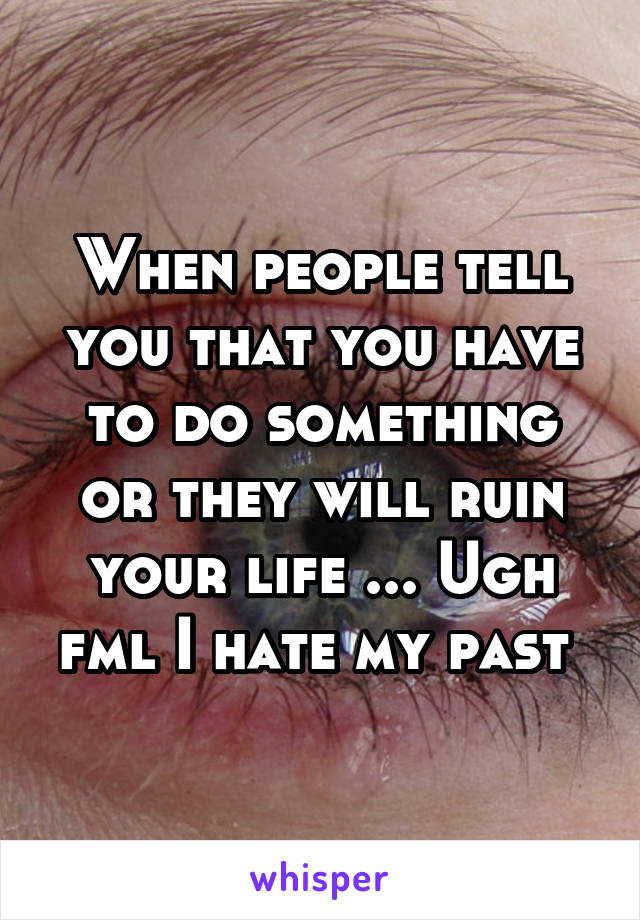 When people tell you that you have to do something or they will ruin your life ... Ugh fml I hate my past