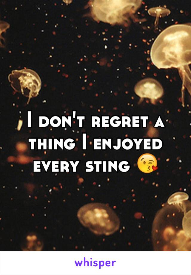 I don't regret a thing I enjoyed every sting 😘