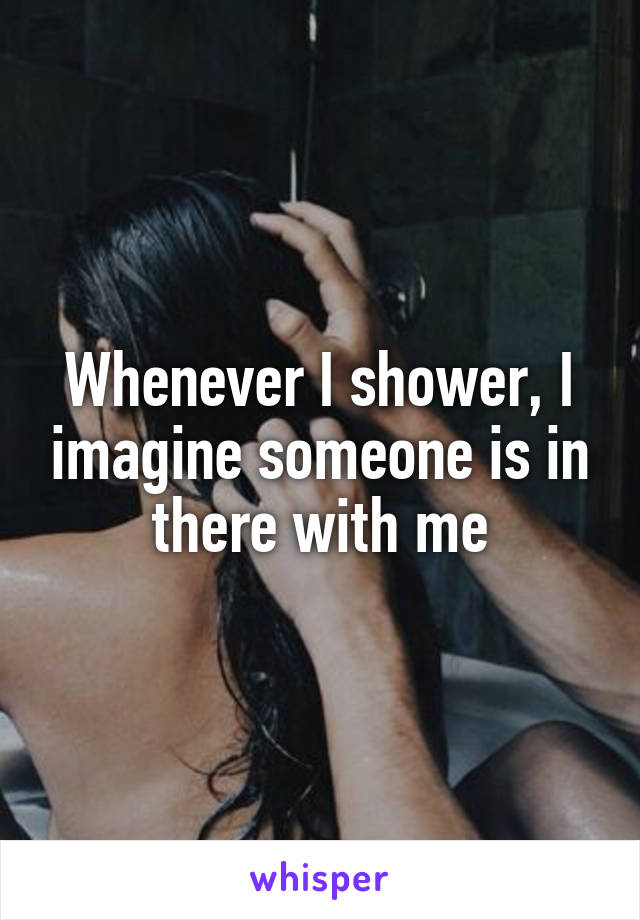 Whenever I shower, I imagine someone is in there with me