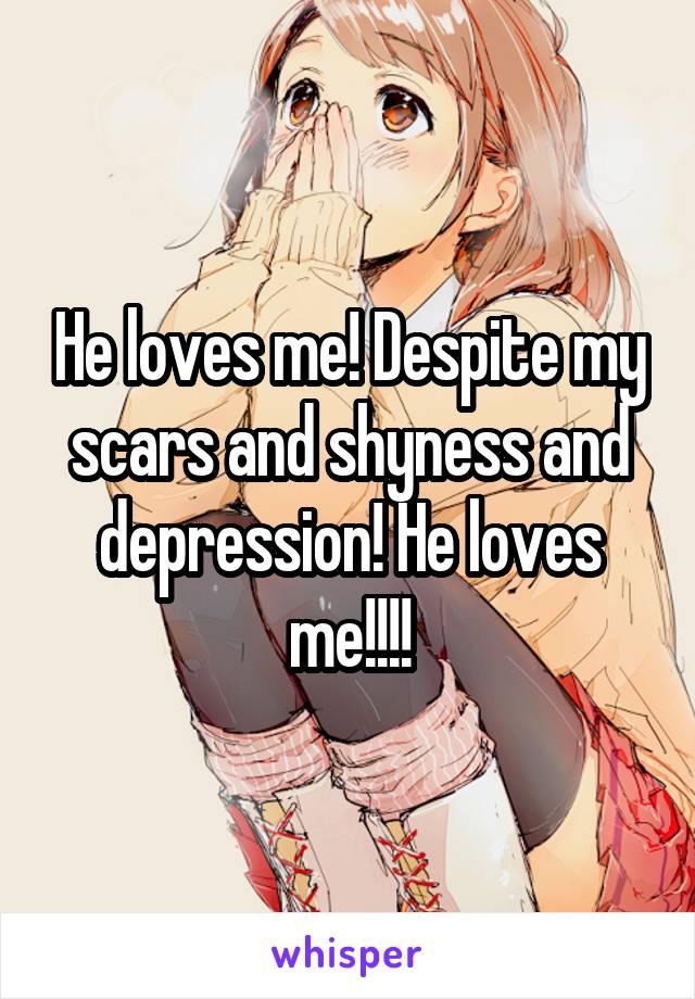 He loves me! Despite my scars and shyness and depression! He loves me!!!!