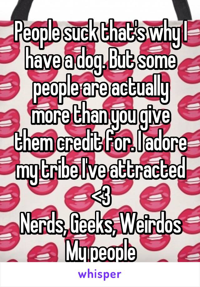 People suck that's why I have a dog. But some people are actually more than you give them credit for. I adore my tribe I've attracted <3 Nerds, Geeks, Weirdos My people