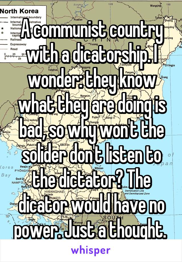 A communist country with a dicatorship. I wonder: they know what they are doing is bad, so why won't the solider don't listen to the dictator? The dicator would have no power. Just a thought.