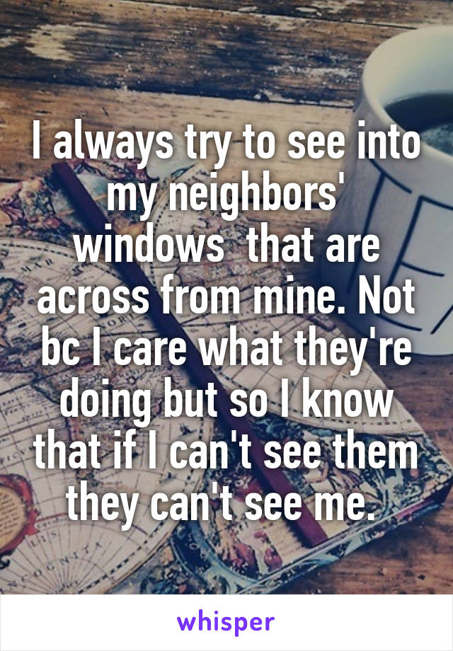 I always try to see into my neighbors' windows  that are across from mine. Not bc I care what they're doing but so I know that if I can't see them they can't see me.