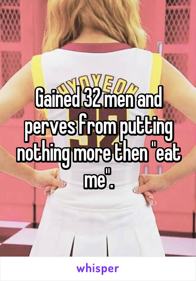 "Gained 32 men and perves from putting nothing more then ""eat me""."