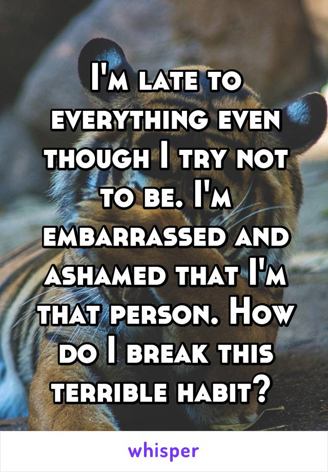 I'm late to everything even though I try not to be. I'm embarrassed and ashamed that I'm that person. How do I break this terrible habit?
