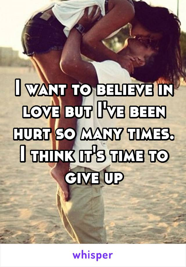 I want to believe in love but I've been hurt so many times. I think it's time to give up