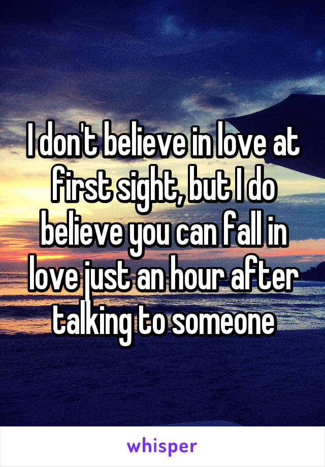 I don't believe in love at first sight, but I do believe you can fall in love just an hour after talking to someone
