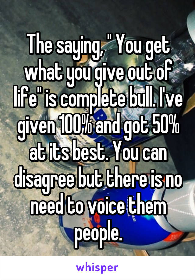 """The saying, """" You get what you give out of life"""" is complete bull. I've given 100% and got 50% at its best. You can disagree but there is no need to voice them people."""