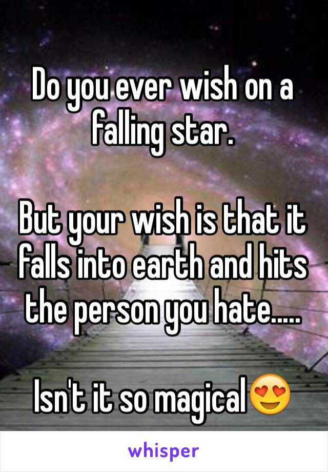 Do you ever wish on a falling star.  But your wish is that it falls into earth and hits the person you hate.....  Isn't it so magical😍