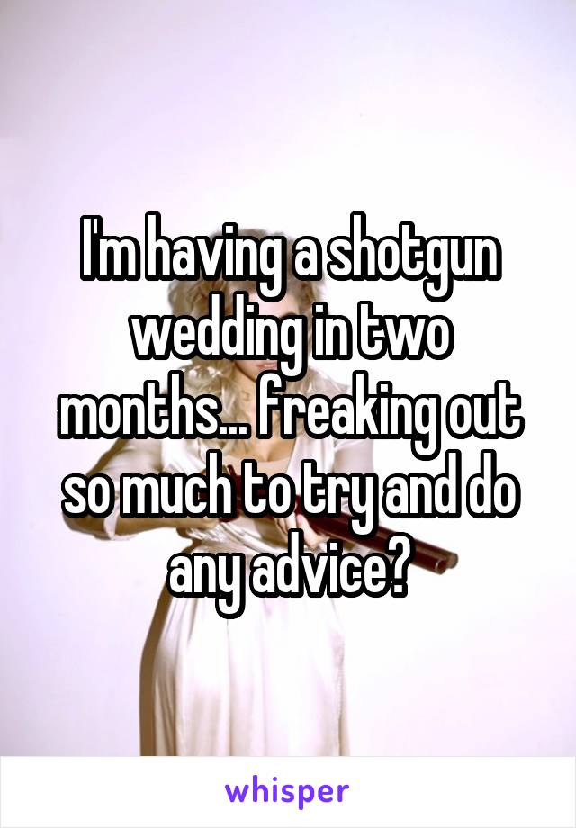 I'm having a shotgun wedding in two months... freaking out so much to try and do any advice?